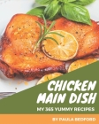 My 365 Yummy Chicken Main Dish Recipes: Yummy Chicken Main Dish Cookbook - All The Best Recipes You Need are Here! Cover Image