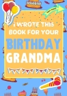 I Wrote This Book For Your Birthday Grandma: The Perfect Birthday Gift For Kids to Create Their Very Own Book For Grandma Cover Image
