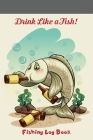 Drink Like a Fish: Fishing Log Book Cover Image