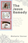The Jesus Remedy: Correcting the Common Mistakes Christians Make in Their Search for Healing Cover Image