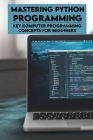 Mastering Python Programming: Key Computer Programming Concepts For Beginners: Learn Python Programming Cover Image