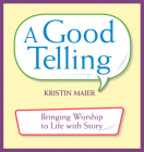 Good Telling: Bringing Worship to Life with Story Cover Image