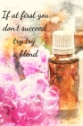 If At First You Don't Succeed, Try Try A Blend: Essential Oils Recipe Book: Record Most Used Blends Scents: Aromatherapy Lovers: Healthy Natural Livin Cover Image