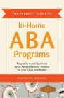 The Parent's Guide to In-Home ABA Programs: Frequently Asked Questions about Applied Behavior Analysis for Your Child with Autism Cover Image