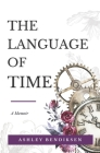 The Language of Time: A memoir on caregiving, early onset Alzheimer's, courage, and finding meaning from loss Cover Image