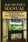 Aquaponics Manual: A Step-By-Step Guide To Grow Your Own Aquaponic Garden At Home: Diy Aquaponics For Beginners Cover Image