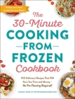 The 30-Minute Cooking from Frozen Cookbook: 100 Delicious Recipes That Will Save You Time and Money—No Pre-Thawing Required! Cover Image