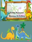 Totally Awesome Dinosaur Activities: Over 100 Pages of Dino Fun Including Coloring, Drawing, Puzzles, Mazes, Dot-to-Dots, Color by number and More! Ag Cover Image