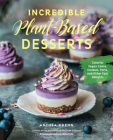 Incredible Plant-Based Desserts: Colorful Vegan Cakes, Cookies, Tarts, and other Epic Delights Cover Image