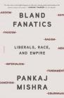 Bland Fanatics: Liberals, Race, and Empire Cover Image