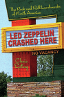 Led Zeppelin Crashed Here: The Rock and Roll Landmarks of North America Cover Image