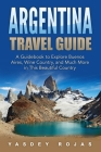 Argentina Travel Guide: A Guidebook to Explore Buenos Aires, Wine Country, and Much More in This Beautiful Country Cover Image