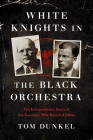 White Knights in the Black Orchestra: An Extraordinary Story of Germans Fighting Nazism from Inside the Third Reich Cover Image