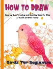 How To Draw Birds For Beginners: A Step-by-Step Drawing and Activity Book for Kids to Learn to Draw Birds Cover Image