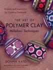 The Art of Polymer Clay Millefiori Techniques: Projects and Inspiration for Creative Canework Cover Image