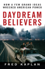 Daydream Believers: How a Few Grand Ideas Wrecked American Power Cover Image