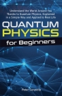 Quantum Physics for Beginners: Understand the World Around You Thanks to Quantum Physics, Explained in a Simple Way and Applied to Real Life Cover Image