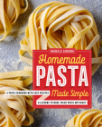 Homemade Pasta Made Simple: A Pasta Cookbook with Easy Recipes & Lessons to Make Fresh Pasta Any Night Cover Image