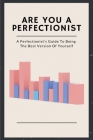 Are You A Perfectionist: A Perfectionist's Guide To Being The Best Version Of Yourself: The Joy Of Imperfection Book Cover Image