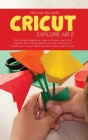Cricut Explore Air 2: The Ultimate Beginner's Guide to master your Cricut Explore Air 2, Design Space and Tips and Tricks to Realize your Pr Cover Image