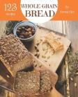 Whole Grain Bread 123: Enjoy 123 Days with Amazing Whole Grain Bread Recipes in Your Own Whole Grain Bread Cookbook! [book 1] Cover Image