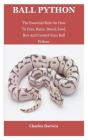 Ball Python: Ball Python: The Essential Rule On How To Care, Raise, Breed, Feed, Buy And Control Your Ball Python. Cover Image