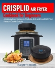 Crisplid Air Fryer Cookbook for Beginners: Amazingly Easy Recipes to Fry, Bake, Grill, and Roast with Your Pressure Cooker Crisplid (Recipe Book) Cover Image