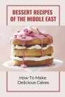 Dessert Recipes Of The Middle East: How To Make Delicious Cakes: Arab Desserts Cover Image