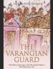 The Varangian Guard: The History and Legacy of the Byzantine Empire's Elite Mercenary Unit Cover Image