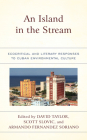 An Island in the Stream: Ecocritical and Literary Responses to Cuban Environmental Culture (Ecocritical Theory and Practice) Cover Image