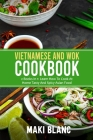 Vietnamese And Wok Cookbook: 2 Books In 1: Learn How To Cook At Home Tasty And Spicy Asian Food Cover Image