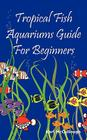 Tropical Fish Aquariums Guide for Beginners: All You Need to Know to Set Up and Maintain a Beautiful Tropical Fish Aquarium Today. Cover Image