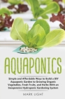 Aquaponics: Simple and Affordable Ways to Build a DIY Aquaponic Garden to Growing Organic Vegetables, Fresh Fruits, and Herbs With (Hydroponics #2) Cover Image