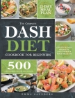 The Complete Dash Diet Cookbook for Beginners: 500 Easy, Flavorful, and Low-Sodium Recipes to Lower Blood Pressure and Improve Your Health. 21-Day Mea Cover Image