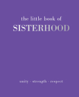 The Little Book of Sisterhood: Unity - Strength - Kinship Cover Image