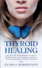 Thyroid Healing: Learn How this Gland Regulates our Body's Mechanisms, Prevent Dysfunction, and Heal it with Natural Remedies and Prope Cover Image