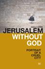 Jerusalem Without God: Portrait of a Cruel City Cover Image