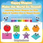 Happy Shapes Make the World Go 'Round! Learning About Shapes for Kids - Baby & Toddler Size & Shape Books Cover Image