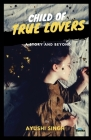 Child of True Lovers: A Story and Beyond Cover Image
