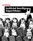 Grokking Artificial Intelligence Algorithms: Understand and apply the core algorithms of deep learning and artificial intelligence in this friendly illustrated guide including exercises and examples Cover Image