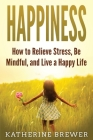 Happiness: How to Relieve Stress, Be Mindful, and Live a Happy Life Cover Image