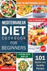 Mediterranean Diet For Beginners: 101 Quick and Healthy Recipes with Easy-to-Find Ingredients to Enjoy The Mediterranean Lifestyle (21-Day Meal Plan t Cover Image