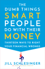 The Dumb Things Smart People Do with Their Money: Thirteen Ways to Right Your Financial Wrongs Cover Image