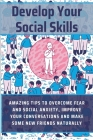 Develop Your Social Skills: Amazing Tips To Overcome Fear And Social Anxiety, Improve Your Conversations And Make Some New Friends Naturally: Soci Cover Image