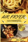 Air Fryer Lunch And Dinner Recipes: 50+ Easy Mouthwatering recipes to Master your Air Fryer Like a Pro. - Beginner's Guide -. -May 2021 Edition- Cover Image