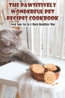 The Pawsitively Wonderful Pet Recipes Cookbook Feed Your Cat In A Much Healthier Way: Healthy Homemade Meal For Cats Cover Image