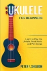 Ukulele for Beginners: Learn to Play the Ukulele, Read Music and Play Songs Cover Image