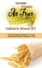 A Complete Air Fryer Cookbook for Advanced 2021: Delicious Recipes including Keto, Low-Carb and Vegan Diet Options for Beginners in 2021 Cover Image