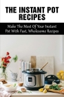 The Instant Pot Recipes: Make The Most Of Your Instant Pot With Fast, Wholesome Recipes: Instant Pot Recipes For Every Meal Of The Day Cover Image