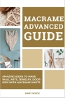 Macrame Advanced Guide: Amazing Ideas to Make Wall Arts, Jewelry, Door sign With Macrame Knots Cover Image